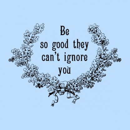 Be so good they can´t ignore you - black heat transfer on a blue background