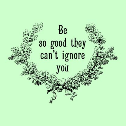 Be so good they can´t ignore you - black heat transfer on a green background