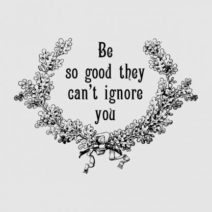 Be so good they can´t ignore you - black heat transfer on a grey background
