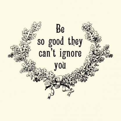 Be so good they can´t ignore you - black heat transfer on a yellow background