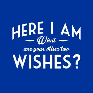 Here I am. What are your other two wishes - white heat transfer on a bkue t-shirt