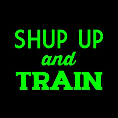 Shut up and train. - green heat transfer on a black t-shirt