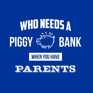 Who needs a piggy bank, when you have parents. - White heat transfer on a blue background