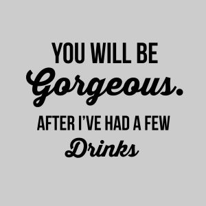 You will be gorgeous. After I've had a few drinks - black heat transfer on a grey t-shirt