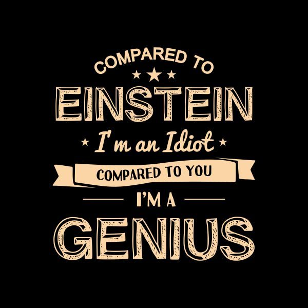compared to einstein i'm an idiot compared to you i'm a genius heat transfer on a black tshirt