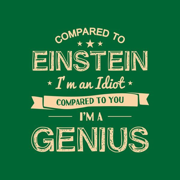 compared to einstein i'm an idiot compared to you i'm a genius heat transfer on a green tshirt