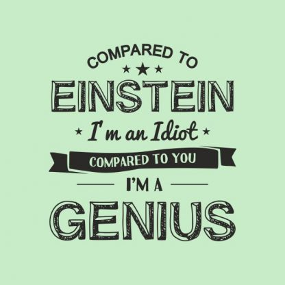 compared to einstein i'm an idiot compared to you i'm a genius heat transfer on a light green tshirt