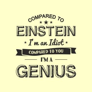 compared to einstein i'm an idiot compared to you i'm a genius heat transfer on a light yellow tshirt