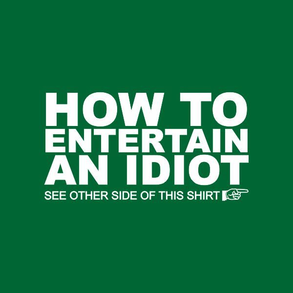 how to entertain an idiot, see the other side of the tshirt heat transfer on a green tshirt