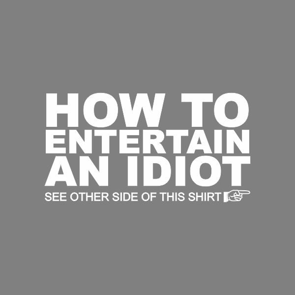 how to entertain an idiot, see the other side of the tshirt heat transfer on a grey tshirt