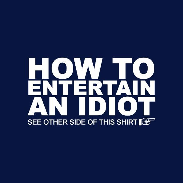 how to entertain an idiot, see the other side of the tshirt heat transfer on a navy tshirt