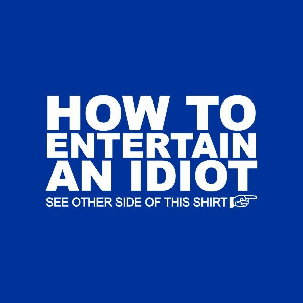 how to entertain an idiot, see the other side of the tshirt heat transfer on a royal blue tshirt