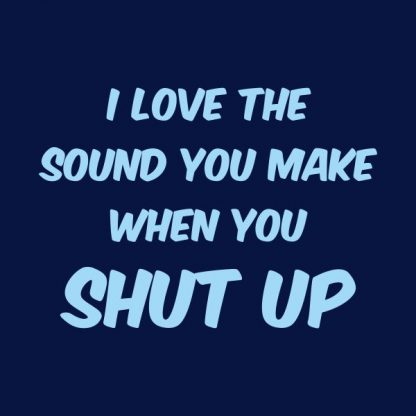 I love the sound you make when you shut up heat transfer on a navy tshirt