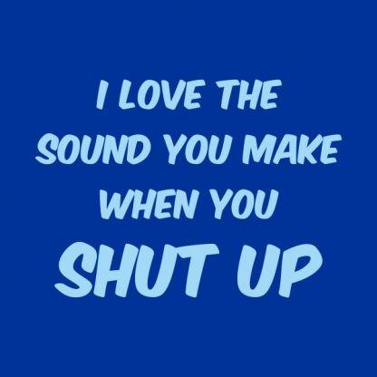 I love the sound you make when you shut up heat transfer on a royal blue tshirt