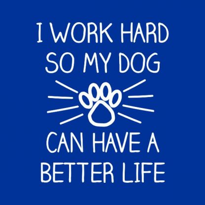 i work hard so my dog can have a better life heat transfer on a royal blue tshirt