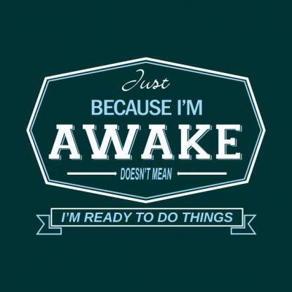 just because i'm awake doesn't mean i'm ready to do things heat transfer on a dark green tshirt