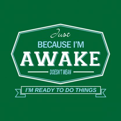 just because i'm awake doesn't mean i'm ready to do things heat transfer on a green tshirt
