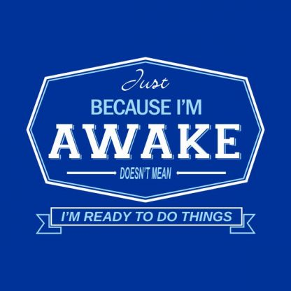 just because i'm awake doesn't mean i'm ready to do things heat transfer on a royal blue tshirt