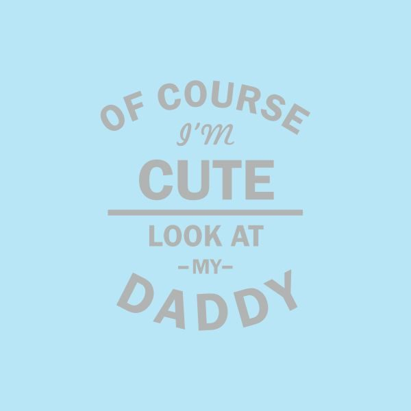of course i'm cute look at my daddy grey heat transfer on a light blue tshirt