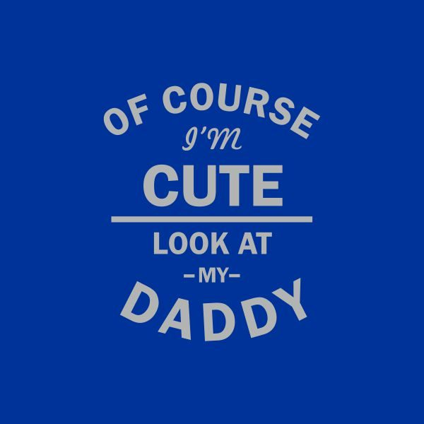 of course i'm cute look at my daddy grey heat transfer on a royal blue tshirt