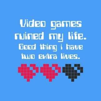 video games ruined my life. Good thing i have two extra lives heat transfer on a light blue tshirt